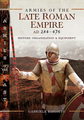 Armies of the Late Roman Empire AD 284 to 476: History, Organization and Equipment