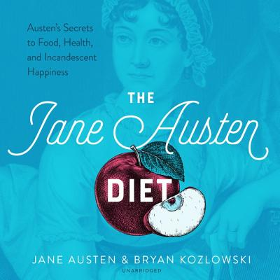 The Jane Austen Diet: Austen's Secrets to Food, Health, and Incandescent Happiness: Includes Bonus PDF with Recipes