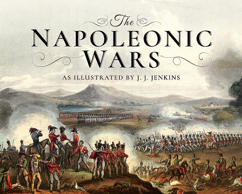 The Napoleonic Wars: As Illustrated by J J Jenkins