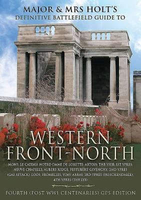 Major & Mrs Holt's Definitive Battlefield Guide to The Western Front-North: Post WW1 Centenary Edition