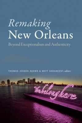 Remaking New Orleans: Beyond Exceptionalism and Authenticity
