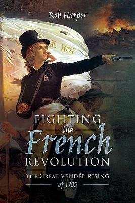 Fighting the French Revolution: The Great Vendée Rising of 1793