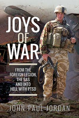 Joys of War: From the Foreign Legion, the SAS and into Hell With PTSD
