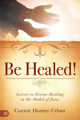 Be Healed!: Secrets to Divine Healing in the Model of Jesus
