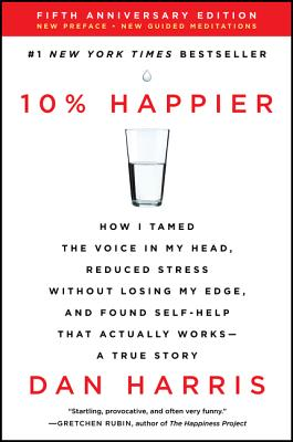 10% Happier: How I Tamed the Voice in My Head, Reduced Stress Without Losing My Edge, and Found Self-Help That Actually Works, a