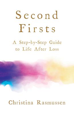 Second Firsts: A Step-by-Step Guide to Life After Loss