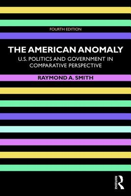 The American Anomaly: U.s. Politics and Government in Comparative Perspective