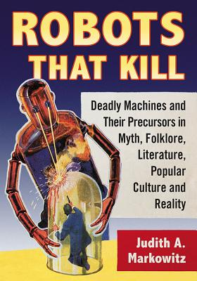 Robots That Kill: Deadly Machines and Their Precursors in Myth, Folklore, Literature, Popular Culture and Reality