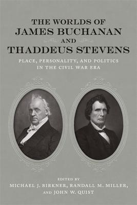 The Worlds of James Buchanan and Thaddeus Stevens: Place, Personality, and Politics in the Civil War Era