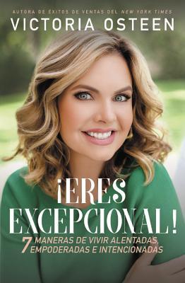 Eres excepcional!: 7 maneras de vivir alentadas, empoderadas e intencionadas