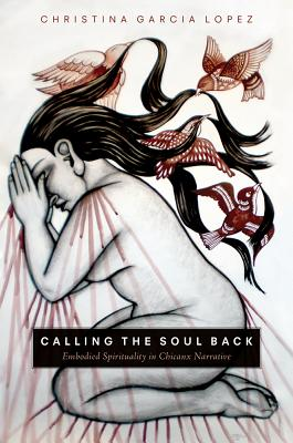 Calling the Soul Back: Embodied Spirituality in ChicanX Narrative