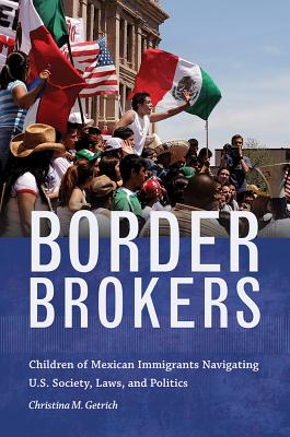 Border Brokers: Children of Mexican Immigrants Navigating U.S. Society, Laws, and Politics