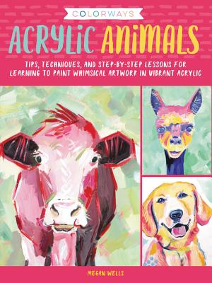 Acrylic Animals: Tips, Techniques, and Step-by-Step Lessons for Learning to Paint Whimsical Artwork in Vibrant Acrylic