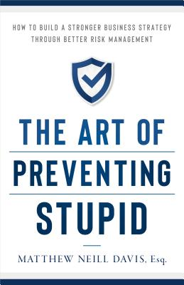 The Art of Preventing Stupid: How to Build a Stronger Business Strategy Through Better Risk Management