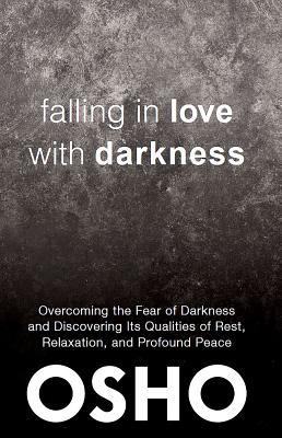 Falling in Love With Darkness: Overcoming the Fear of Darkness and Discovering Its Qualities of Rest, Relaxation, and Profound P