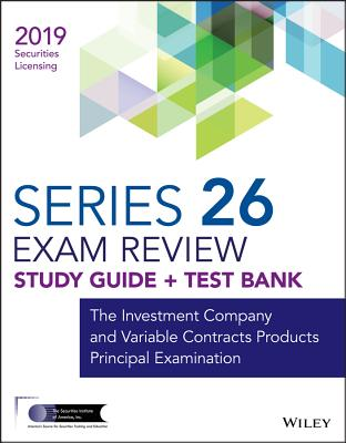 Wiley Series 26 Security Licensing Exam Review 2019 + Test Bank: The Investment Company and Variable Contracts Products Principa