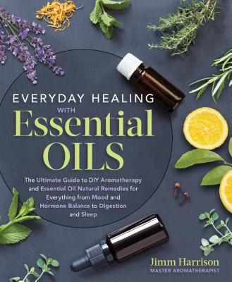 Everyday Healing With Essential Oils: The Ultimate Guide to DIY Aromatherapy and Essential Oil Natural Remedies for Everything f