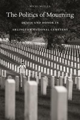 The Politics of Mourning: Death and Honor in Arlington National Cemetery