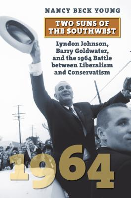 Two Suns of the Southwest: Lyndon Johnson, Barry Goldwater, and the 1964 Battle Between Liberalism and Conservatism