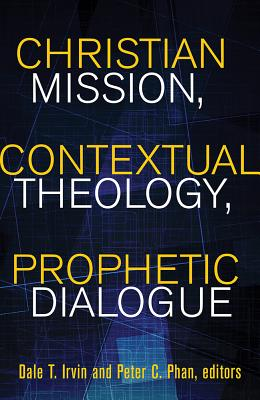 Christian Mission, Contextual Theology, Prophetic Dialogue: Essays in Honor of Stephen B. Bevans, SVD