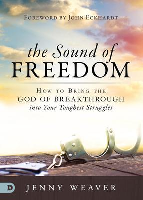 The Sound of Freedom: How to Bring the God of Breakthrough into Your Toughest Struggles