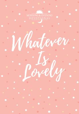 Whatever Is Lovely: Morning & Evening Devotional