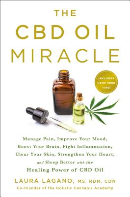 The CBD Oil Miracle: Manage Pain, Improve Your Mood, Boost Your Brain, Fight Inflammation, Clear Your Skin, Strengthen Your Hear