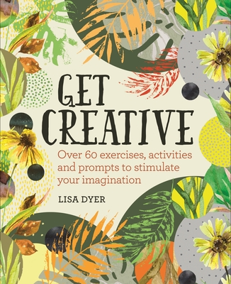 Get Creative: Over 60 Exercises, Activities and Prompts to Stimulate Your Imagination
