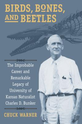Birds, Bones, and Beetles: The Improbable Career and Remarkable Legacy of University of Kansas Naturalist Charles D. Bunker