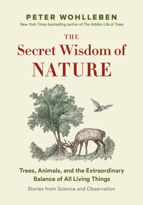The Secret Wisdom of Nature: Trees, Animals, and the Extraordinary Balance of All Living Things: Stories from Science and Observ