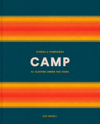 Camp: Stories & Itineraries for Sleeping Under the Stars