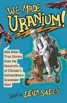 We Made Uranium!: And Other True Stories from the University of Chicago's Extraordinary Scavenger Hunt