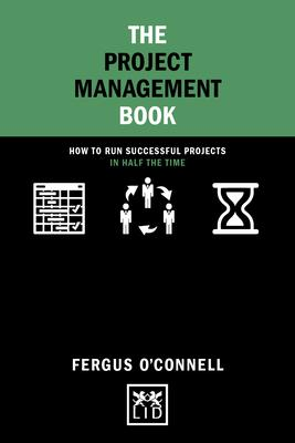 The Project Management Book: How to Run Successful Projects in Half the Time