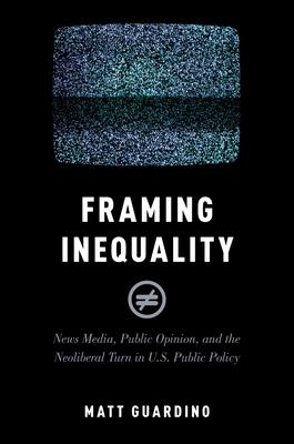 Framing Inequality: News Media, Public Opinion, and the Neoliberal Turn in U.S. Public Policy