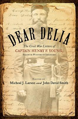 Dear Delia: The Civil War Letters of Captain Henry F. Young, Seventh Wisconsin Infantry, 1861-1864