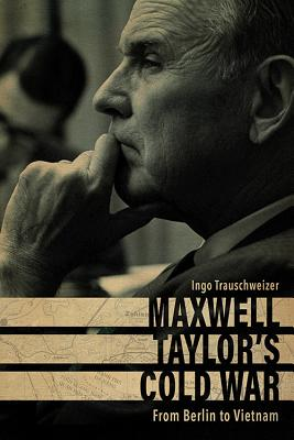 Maxwell Taylor's Cold War: From Berlin to Vietnam