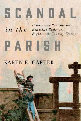 Scandal in the Parish: Priests and Parishioners Behaving Badly in Eighteenth-century France