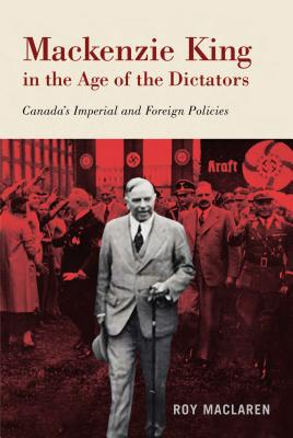 Mackenzie King in the Age of the Dictators: Canada's Imperial and Foreign Policies