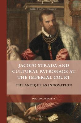 Jacopo Strada and Cultural Patronage at the Imperial Court: The Antique As Innovation