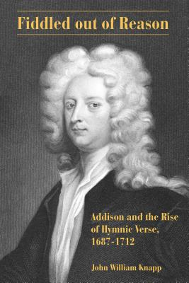 Fiddled Out of Reason: Addison and the Rise of Hymnic Verse, 1687–1712