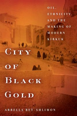 City of Black Gold: Oil, Ethnicity, and the Making of Modern Kirkuk