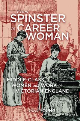 From Spinster to Career Woman: Middle-Class Women and Work in Victorian England