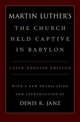 Martin Luther's The Church Held Captive in Babylon: Latin-English Edition, with a New Translation and Introduction