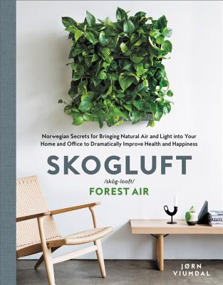 Skogluft: Norwegian Secrets for Bringing Natural Air and Light into Your Home and Office to Dramatically Improve Health and Happ