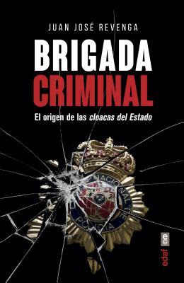 Brigada criminal / Criminal Brigade: El Origen De Las Cloacas Del Estado