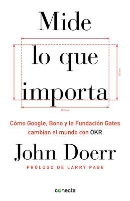 Mide lo que importa / Measure What Matters: Como google, bono y la fundacion gates cambian el mundo con OKR / How Google, Bono,