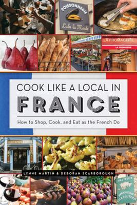 Cook Like a Local in France: How to Shop, Cook, and Eat As the French Do