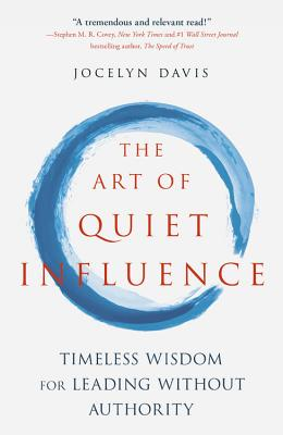 The Art of Quiet Influence: Timeless Wisdom for Leading Without Authority: Confucius - Rumi - Gandhi - the Buddha - Taoists - Ze