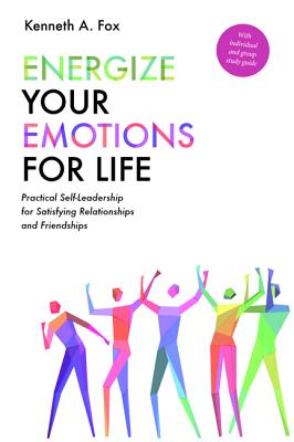 Energize Your Emotions for Life: Practical Self-Leadership for Satisfying Relationships and Friendships