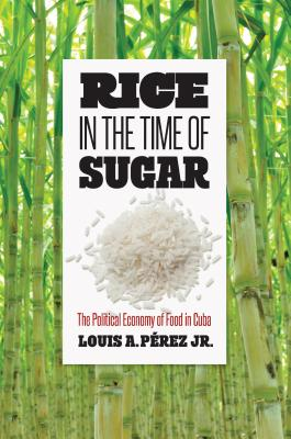 Rice in the Time of Sugar: The Political Economy of Food in Cuba